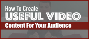 How To Create Useful Video Content For Your Audience