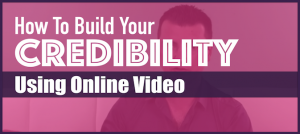 How To Build Credibility Using Online Video