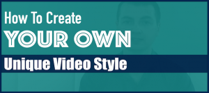 How To Create Your Own Unique Video Style
